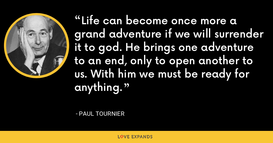 Life can become once more a grand adventure if we will surrender it to god. He brings one adventure to an end, only to open another to us. With him we must be ready for anything. - Paul Tournier