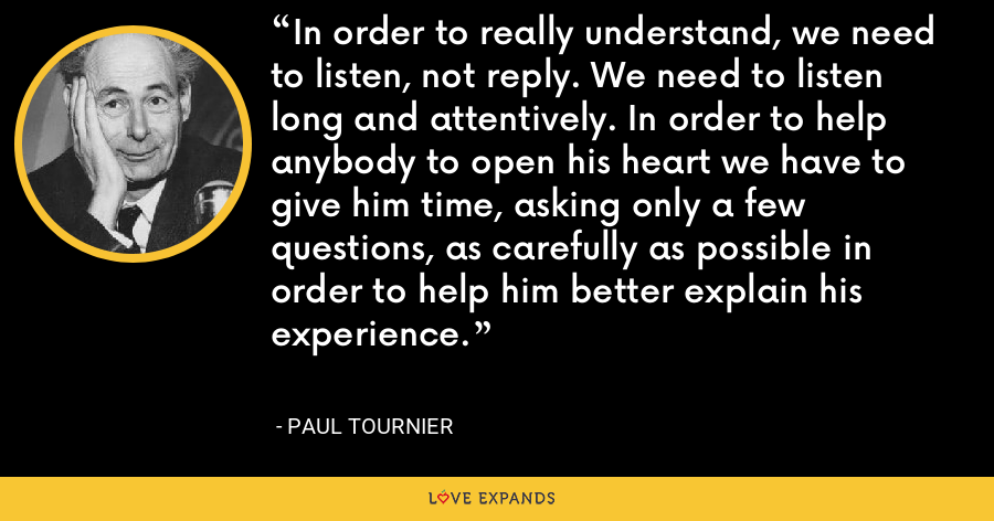 In order to really understand, we need to listen, not reply. We need to listen long and attentively. In order to help anybody to open his heart we have to give him time, asking only a few questions, as carefully as possible in order to help him better explain his experience. - Paul Tournier