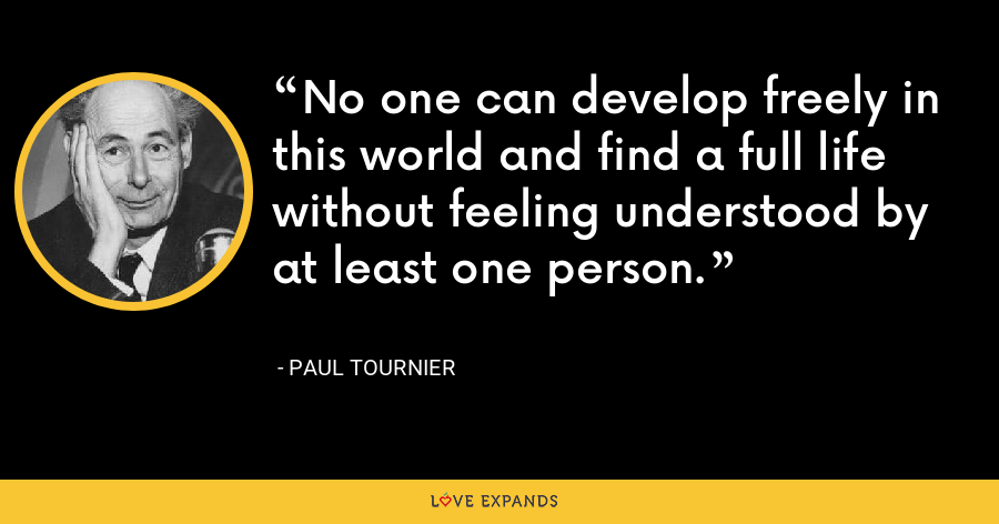 No one can develop freely in this world and find a full life without feeling understood by at least one person. - Paul Tournier