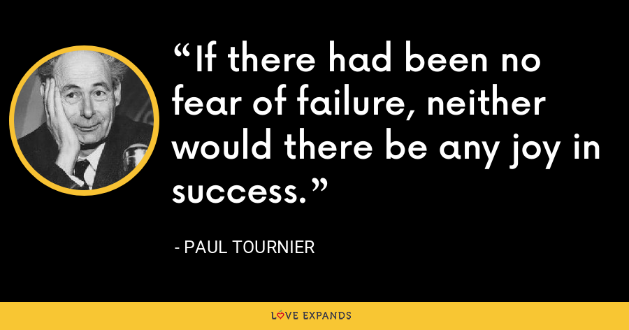 If there had been no fear of failure, neither would there be any joy in success. - Paul Tournier