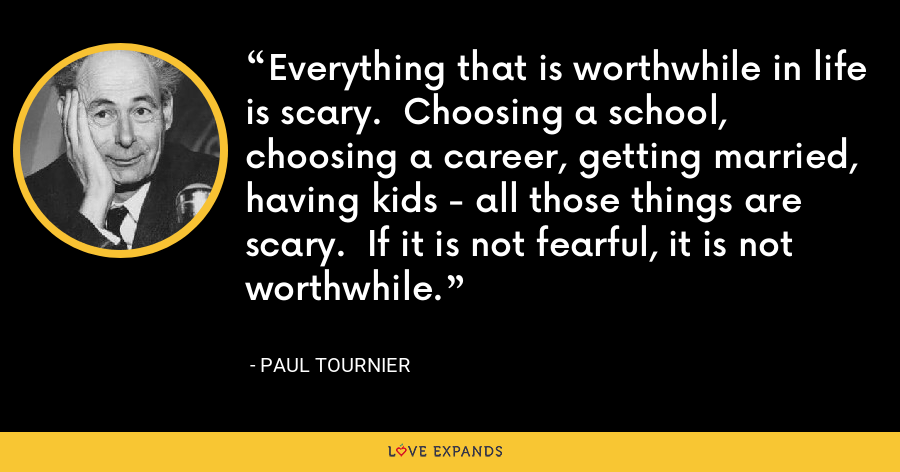 Everything that is worthwhile in life is scary.  Choosing a school, choosing a career, getting married, having kids - all those things are scary.  If it is not fearful, it is not worthwhile. - Paul Tournier