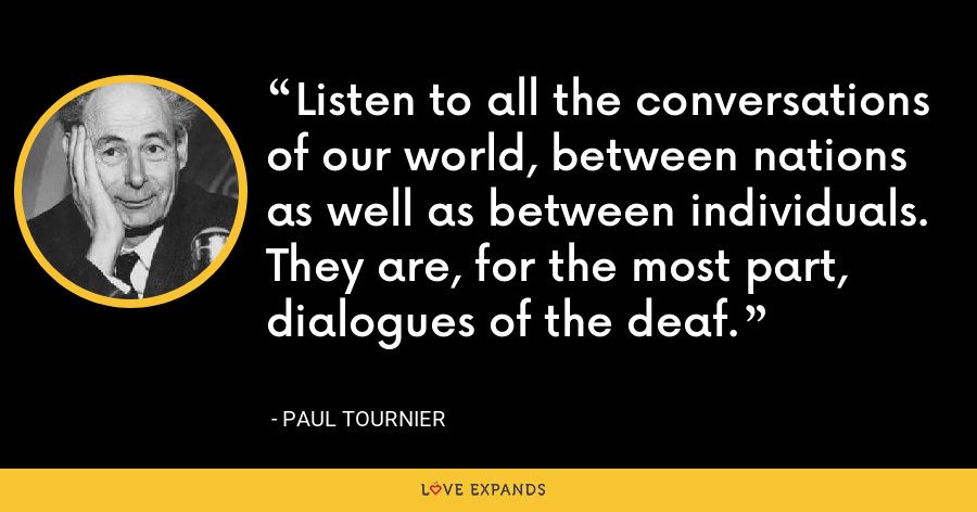 Listen to all the conversations of our world, between nations as well as between individuals. They are, for the most part, dialogues of the deaf. - Paul Tournier