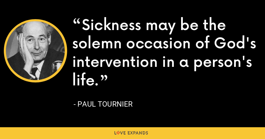 Sickness may be the solemn occasion of God's intervention in a person's life. - Paul Tournier