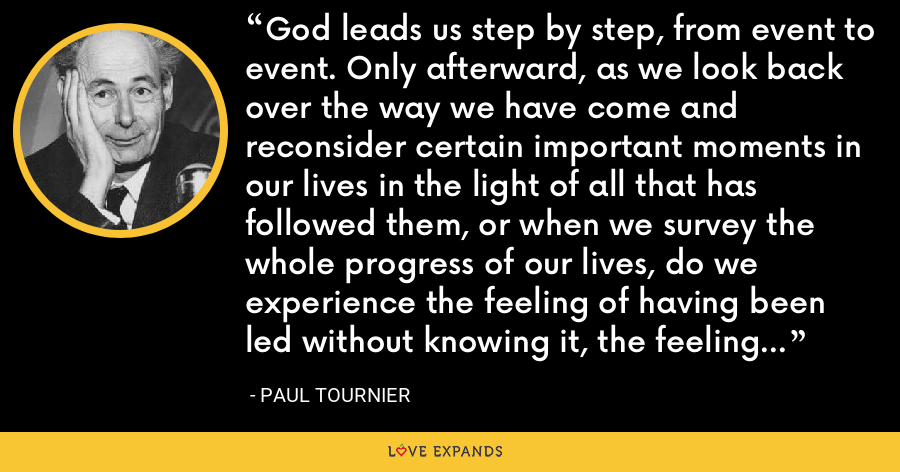 God leads us step by step, from event to event. Only afterward, as we look back over the way we have come and reconsider certain important moments in our lives in the light of all that has followed them, or when we survey the whole progress of our lives, do we experience the feeling of having been led without knowing it, the feeling that God has mysteriously guided us. - Paul Tournier