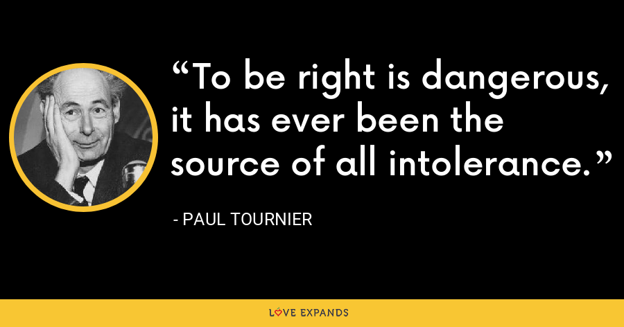 To be right is dangerous, it has ever been the source of all intolerance. - Paul Tournier