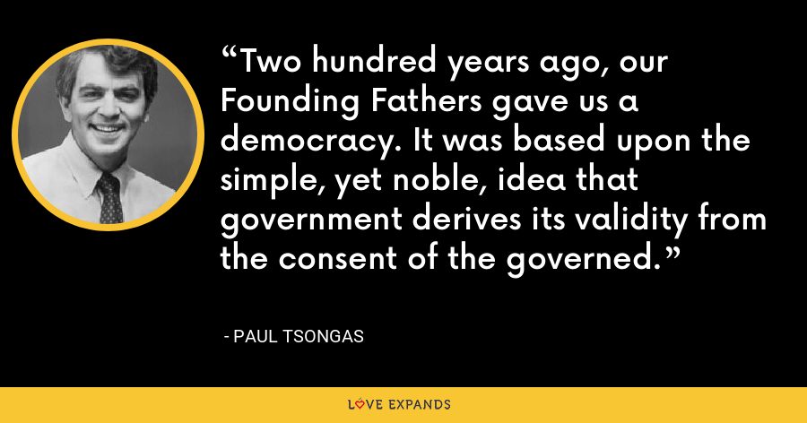 Two hundred years ago, our Founding Fathers gave us a democracy. It was based upon the simple, yet noble, idea that government derives its validity from the consent of the governed. - Paul Tsongas