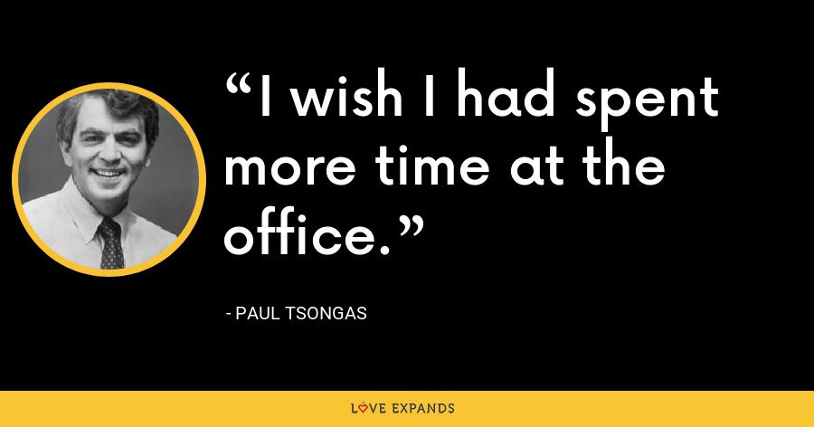 I wish I had spent more time at the office. - Paul Tsongas