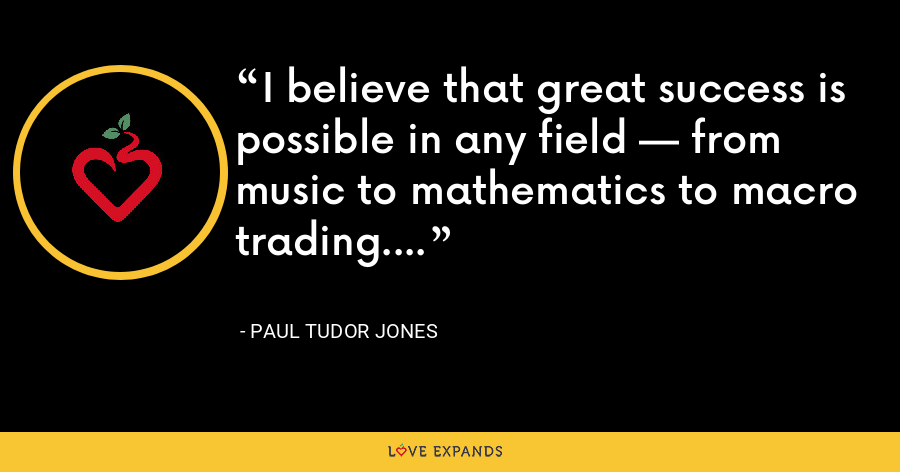 I believe that great success is possible in any field — from music to mathematics to macro trading. - Paul Tudor Jones