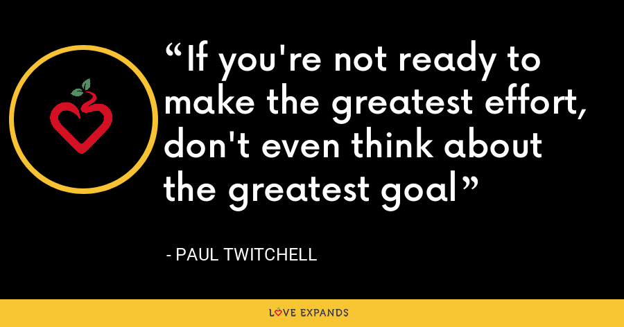 If you're not ready to make the greatest effort, don't even think about the greatest goal - Paul Twitchell