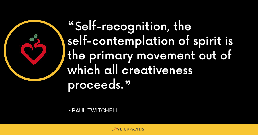 Self-recognition, the self-contemplation of spirit is the primary movement out of which all creativeness proceeds. - Paul Twitchell