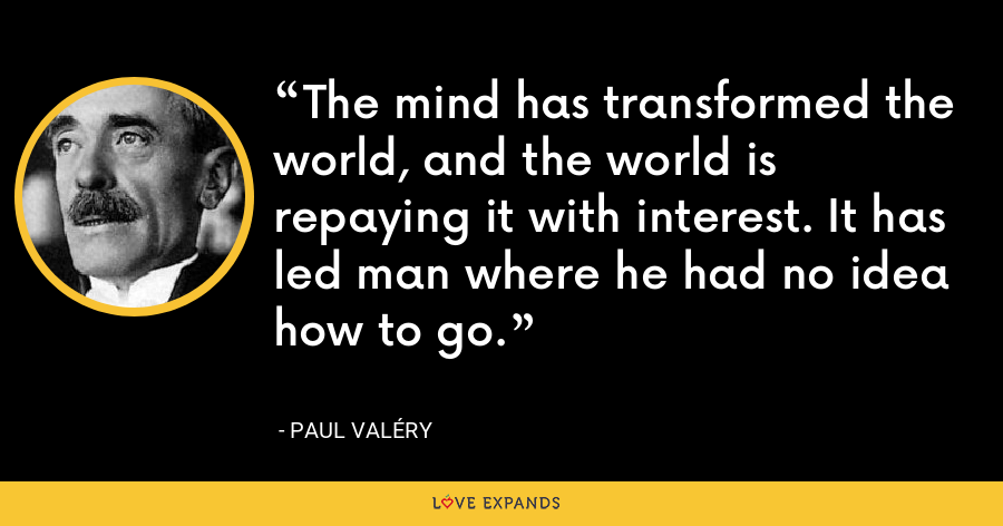 The mind has transformed the world, and the world is repaying it with interest. It has led man where he had no idea how to go. - Paul Valéry