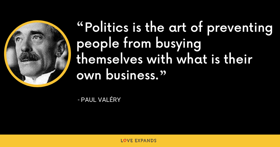 Politics is the art of preventing people from busying themselves with what is their own business. - Paul Valéry