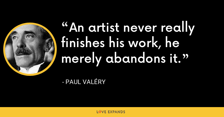 An artist never really finishes his work, he merely abandons it. - Paul Valéry