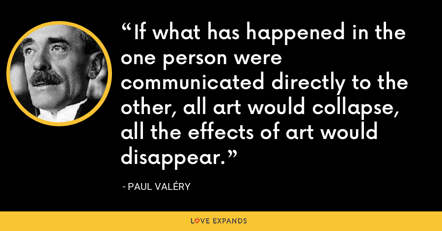 If what has happened in the one person were communicated directly to the other, all art would collapse, all the effects of art would disappear. - Paul Valéry