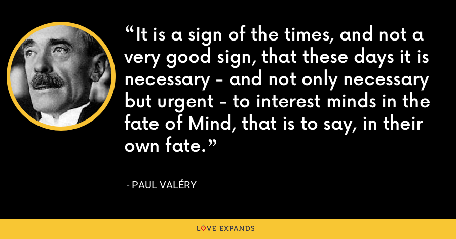 It is a sign of the times, and not a very good sign, that these days it is necessary - and not only necessary but urgent - to interest minds in the fate of Mind, that is to say, in their own fate. - Paul Valéry