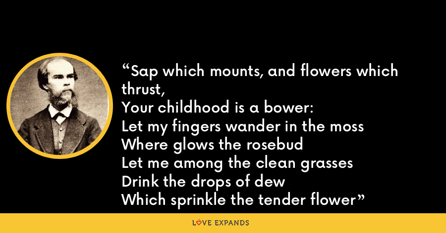 Sap which mounts, and flowers which thrust,Your childhood is a bower:Let my fingers wander in the mossWhere glows the rosebud Let me among the clean grassesDrink the drops of dewWhich sprinkle the tender flower - Paul Verlaine