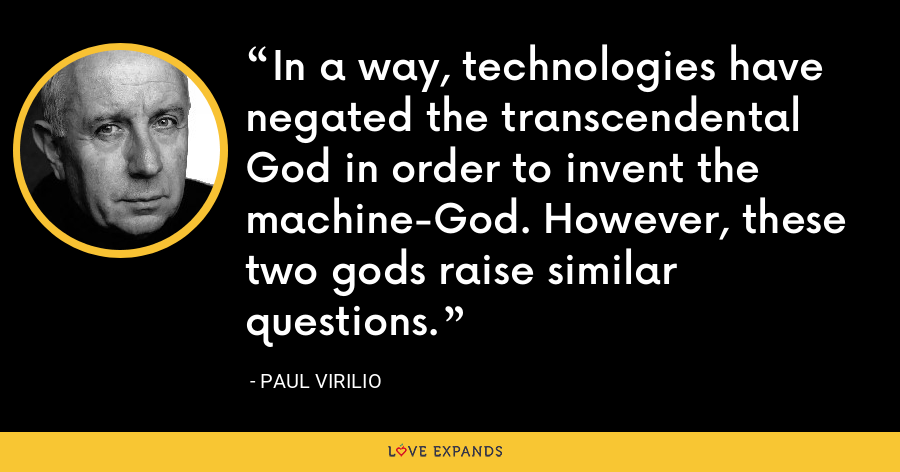 In a way, technologies have negated the transcendental God in order to invent the machine-God. However, these two gods raise similar questions. - Paul Virilio