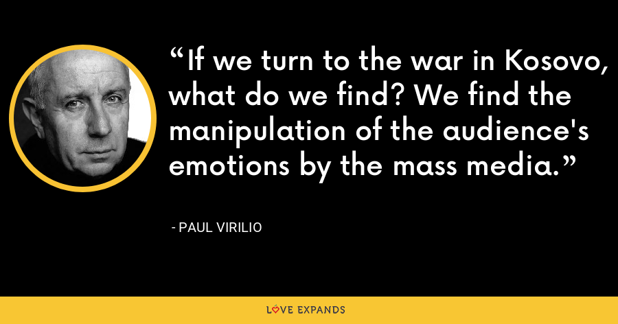 If we turn to the war in Kosovo, what do we find? We find the manipulation of the audience's emotions by the mass media. - Paul Virilio