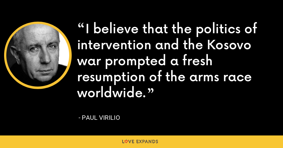 I believe that the politics of intervention and the Kosovo war prompted a fresh resumption of the arms race worldwide. - Paul Virilio