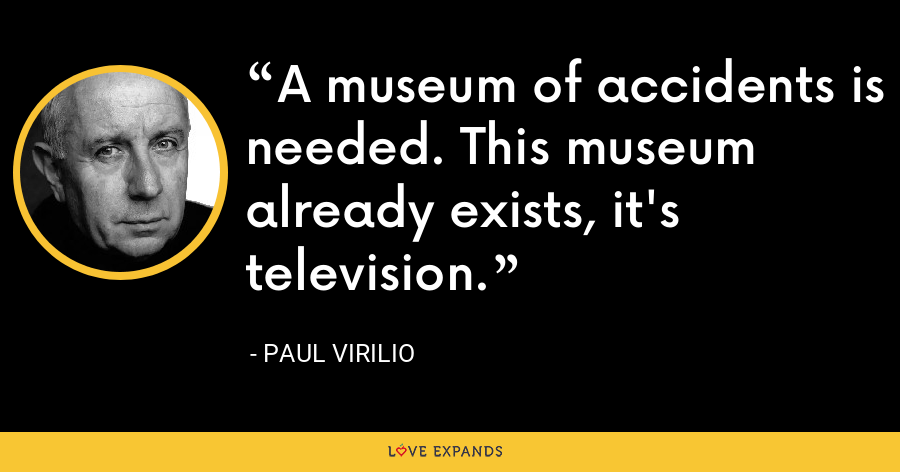 A museum of accidents is needed. This museum already exists, it's television. - Paul Virilio