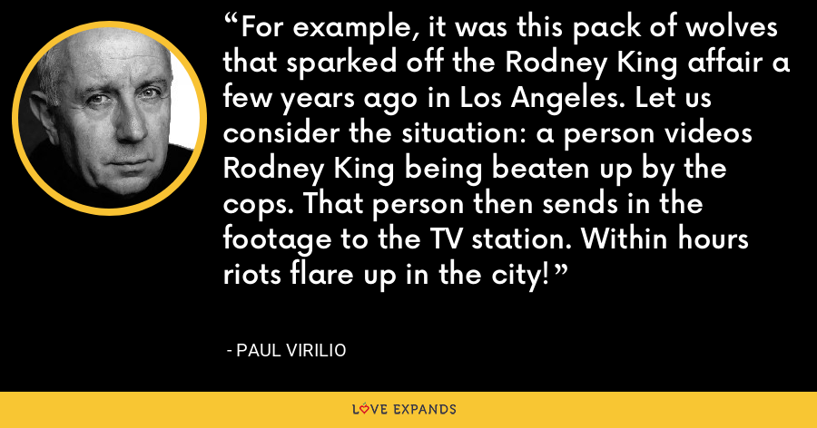 For example, it was this pack of wolves that sparked off the Rodney King affair a few years ago in Los Angeles. Let us consider the situation: a person videos Rodney King being beaten up by the cops. That person then sends in the footage to the TV station. Within hours riots flare up in the city! - Paul Virilio