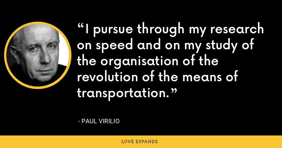 I pursue through my research on speed and on my study of the organisation of the revolution of the means of transportation. - Paul Virilio
