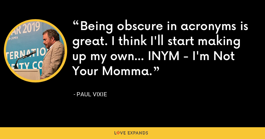Being obscure in acronyms is great. I think I'll start making up my own... INYM - I'm Not Your Momma. - Paul Vixie