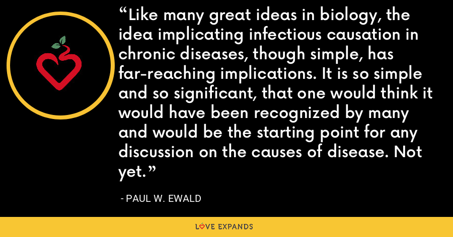 Like many great ideas in biology, the idea implicating infectious causation in chronic diseases, though simple, has far-reaching implications. It is so simple and so significant, that one would think it would have been recognized by many and would be the starting point for any discussion on the causes of disease. Not yet. - Paul W. Ewald