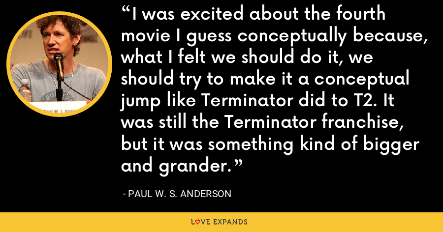 I was excited about the fourth movie I guess conceptually because, what I felt we should do it, we should try to make it a conceptual jump like Terminator did to T2. It was still the Terminator franchise, but it was something kind of bigger and grander. - Paul W. S. Anderson