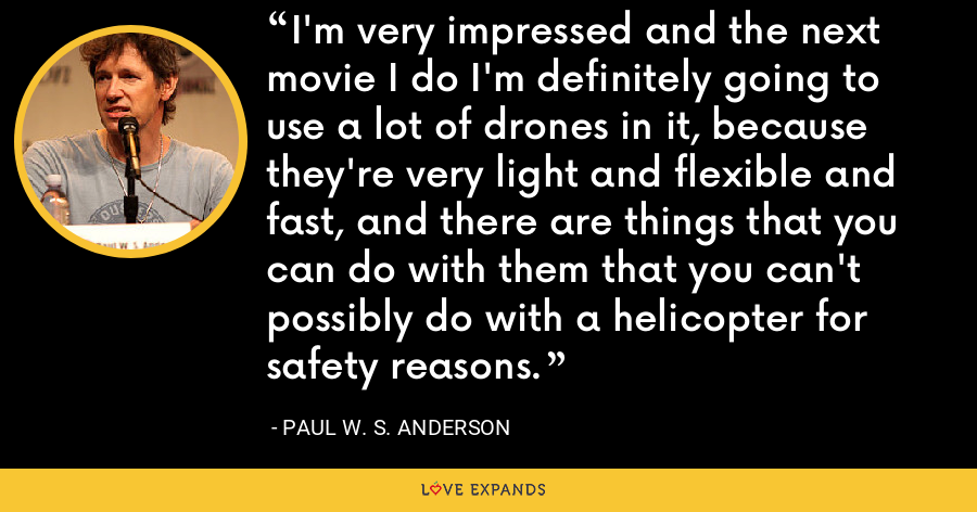 I'm very impressed and the next movie I do I'm definitely going to use a lot of drones in it, because they're very light and flexible and fast, and there are things that you can do with them that you can't possibly do with a helicopter for safety reasons. - Paul W. S. Anderson