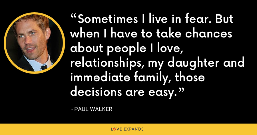 Sometimes I live in fear. But when I have to take chances about people I love, relationships, my daughter and immediate family, those decisions are easy. - Paul Walker
