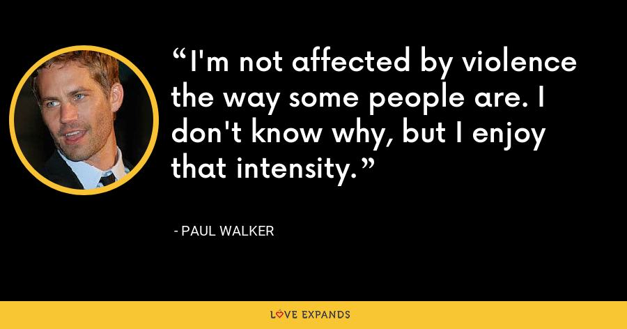 I'm not affected by violence the way some people are. I don't know why, but I enjoy that intensity. - Paul Walker