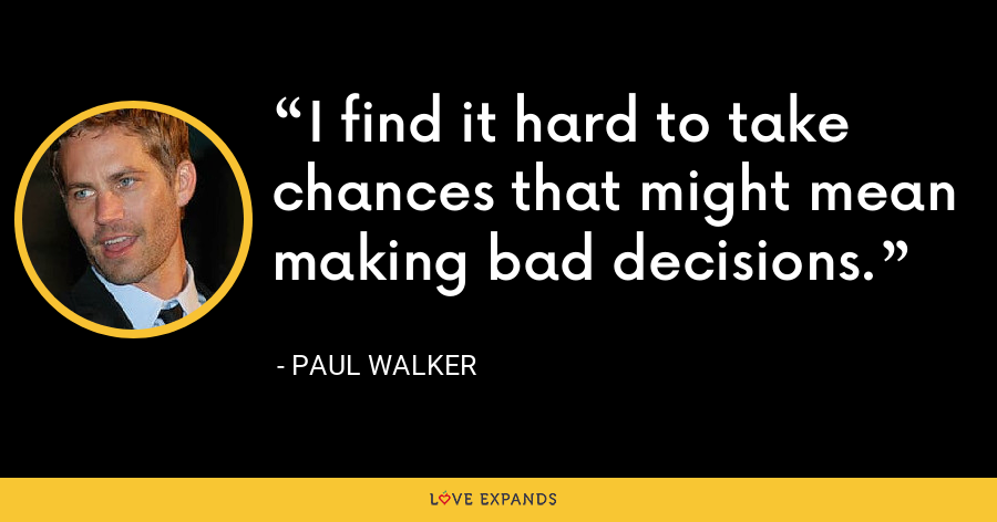 I find it hard to take chances that might mean making bad decisions. - Paul Walker