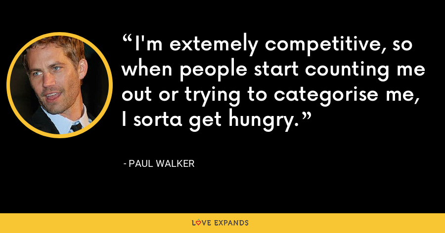 I'm extemely competitive, so when people start counting me out or trying to categorise me, I sorta get hungry. - Paul Walker