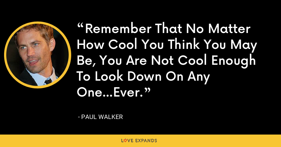 Remember That No Matter How Cool You Think You May Be, You Are Not Cool Enough To Look Down On Any One...Ever. - Paul Walker