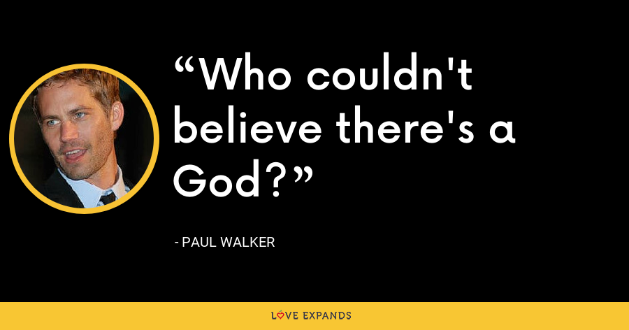 Who couldn't believe there's a God? - Paul Walker