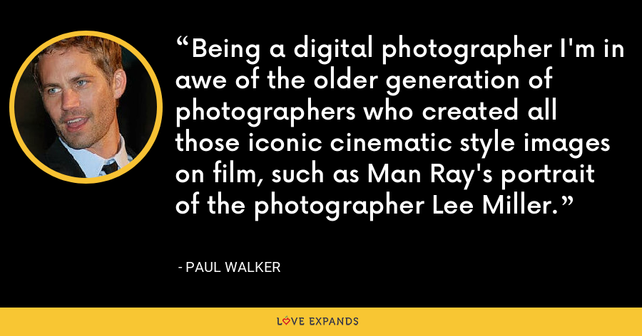 Being a digital photographer I'm in awe of the older generation of photographers who created all those iconic cinematic style images on film, such as Man Ray's portrait of the photographer Lee Miller. - Paul Walker