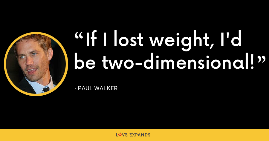 If I lost weight, I'd be two-dimensional! - Paul Walker