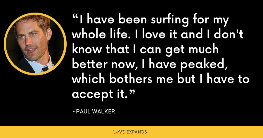 I have been surfing for my whole life. I love it and I don't know that I can get much better now, I have peaked, which bothers me but I have to accept it. - Paul Walker