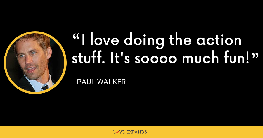 I love doing the action stuff. It's soooo much fun! - Paul Walker
