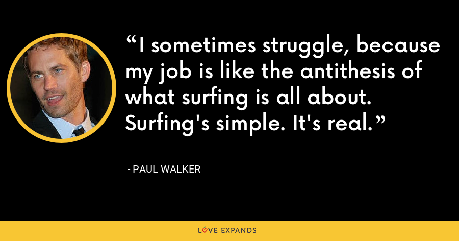 I sometimes struggle, because my job is like the antithesis of what surfing is all about. Surfing's simple. It's real. - Paul Walker