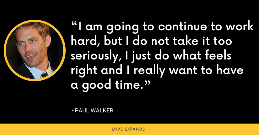 I am going to continue to work hard, but I do not take it too seriously, I just do what feels right and I really want to have a good time. - Paul Walker