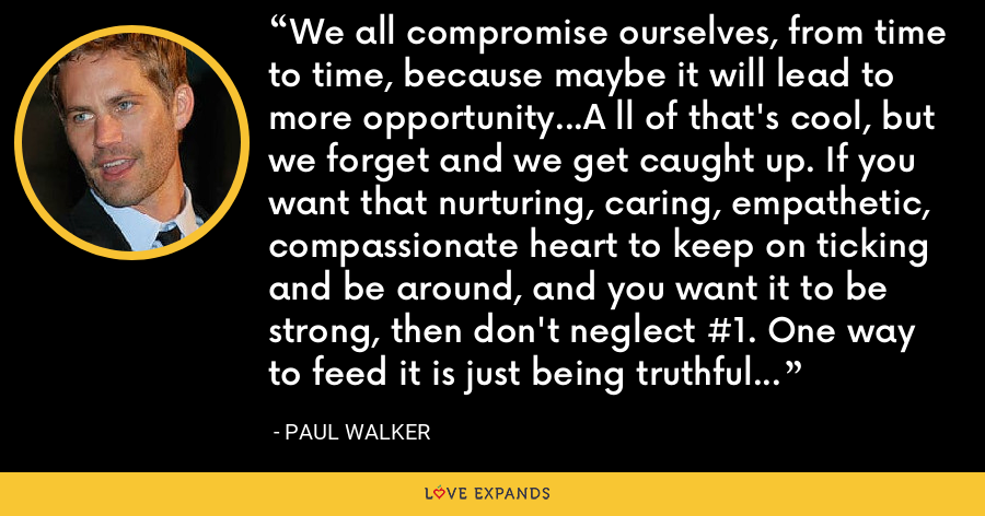 We all compromise ourselves, from time to time, because maybe it will lead to more opportunity...A ll of that's cool, but we forget and we get caught up. If you want that nurturing, caring, empathetic, compassionate heart to keep on ticking and be around, and you want it to be strong, then don't neglect #1. One way to feed it is just being truthful and listening to your heart. - Paul Walker