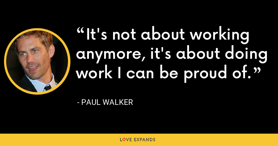 It's not about working anymore, it's about doing work I can be proud of. - Paul Walker
