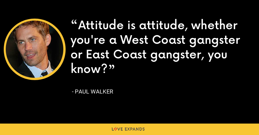 Attitude is attitude, whether you're a West Coast gangster or East Coast gangster, you know? - Paul Walker