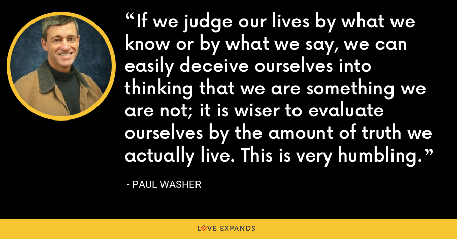 If we judge our lives by what we know or by what we say, we can easily deceive ourselves into thinking that we are something we are not; it is wiser to evaluate ourselves by the amount of truth we actually live. This is very humbling. - Paul Washer