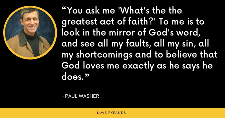 You ask me 'What's the the greatest act of faith?' To me is to look in the mirror of God's word, and see all my faults, all my sin, all my shortcomings and to believe that God loves me exactly as he says he does. - Paul Washer