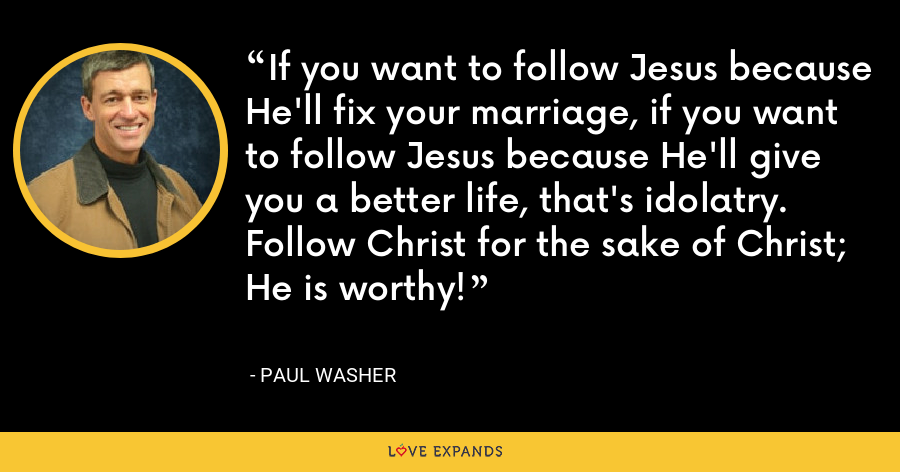 If you want to follow Jesus because He'll fix your marriage, if you want to follow Jesus because He'll give you a better life, that's idolatry. Follow Christ for the sake of Christ; He is worthy! - Paul Washer