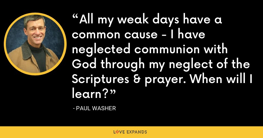 All my weak days have a common cause - I have neglected communion with God through my neglect of the Scriptures & prayer. When will I learn? - Paul Washer