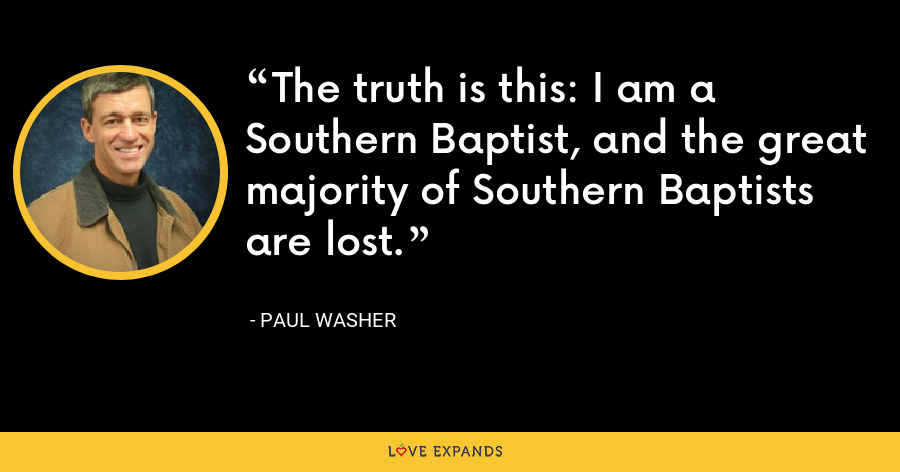 The truth is this: I am a Southern Baptist, and the great majority of Southern Baptists are lost. - Paul Washer
